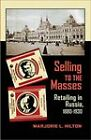 Selling to the Masses: Retailing in Russia, 1880-1930 by Marjorie L. Hilton (Paperback, 2011)
