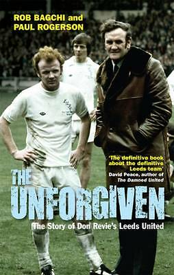 The Unforgiven: The Story of Don Revie's Leeds United by Rob Bagchi...