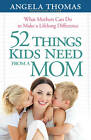 52 Things Kids Need from a Mom: What Mothers Can Do to Make a Lifelong Difference by Angela Thomas (Paperback, 2011)
