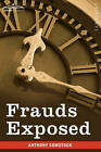Frauds Exposed: Or How the People Are Deceived and Robbed, and Youth Corrupted by Anthony Comstock (Paperback / softback, 2009)