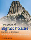 Timescales of Magmatic Processes: from Core to Atmosphere by John Wiley and Sons Ltd (Paperback, 2010)