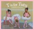 T Is for Tutu: A Ballet Alphabet by Kurt Browning, Sonia Rodriguez (Hardback, 2011)