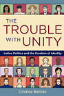 The Trouble with Unity: Latino Politics and the Creation of Identity by Cristina Beltran (Paperback, 2010)