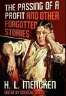 The Passing of a Profit and Other Forgotten Stories by Professor H L Mencken, Henry Louis Mencken (Hardback, 2012)