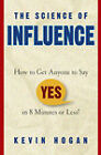The Science of Influence: How to Get Anyone to Say Yes in 8 Minutes or Less! by Kevin Hogan (Hardback, 2004)