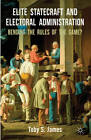 Elite Statecraft and Election Administration: Bending the Rules of the Game? by Toby S. James (Hardback, 2012)