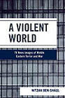 A Violent World: TV News Images of Middle Eastern Terror and War by Nitzan Ben-Shaul (Paperback, 2007)