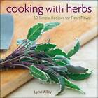 Cooking with Herbs: 50 Simple Recipes for Fresh Flavor by Lynn Alley (Hardback, 2013)