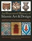 An Illustrated History of Islamic Art & Design: An Expert Introduction to Islamic Art, from Calligraphy, Tiles, Costumes and Carpets to Pottery, Woodcarvings and Metalwork by Anness Publishing (Paperback, 2011)