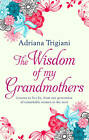 The Wisdom of My Grandmothers: Lessons to Live by, from One Generation of Remarkable Women to the Next by Adriana Trigiani (Hardback, 2012)
