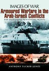 Armoured Warfare in the Arab-Israeli Conflicts by Anthony Tucker-Jones (Paperback, 2013)