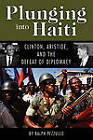 Plunging into Haiti: Clinton, Aristide, and the Defeat of Diplomacy by Ralph Pezzullo (Paperback, 2006)