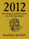 2012: Everything You Need To Know About The Apocalypse by Manda Scott (Hardback, 2011)