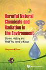 Harmful Natural Chemicals and Radiation in the Environment: Stories, History and What You Need to Know by Raymond Poon (Hardback, 2013)