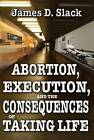Abortion, Execution, and the Consequences of Taking Life by James D. Slack (Paperback, 2011)