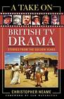 A Take on British TV Drama: Stories from the Golden Years by Christopher Neame (Hardback, 2004)