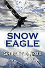 Snow Eagle by Shirley A Roe (Paperback, 2010)