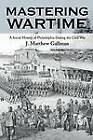 Mastering Wartime: A Social History of Philadelphia during the Civil War by J. Matthew Gallman (Paperback, 2000)