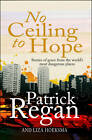 No Ceiling to Hope: Stories of Grace from the World's Most Dangerous Places by Liza Hoeksma, Patrick Regan (Paperback, 2012)
