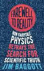 Farewell to Reality: How Fairytale Physics Betrays the Search for Scientific Truth by Jim Baggott (Paperback, 2013)