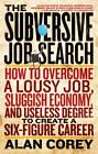 Subversive Job Search: How to Overcome a Lousy Job, Sluggish Economy, and Useless Degree to Create a Six-Figure Career by Alan Corey (Paperback, 2013)