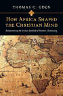 How Africa Shaped the Christian Mind: Rediscovering the African Seedbed of Western Christianity by Dr Thomas C Oden (Paperback / softback, 2010)