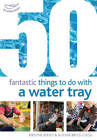 50 Fantastic Things to Do with a Water Tray by Alistair Bryce-Clegg, Kirstine Beeley (Paperback, 2012)