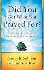Did You Get What You Prayed for?: Keys to an Abundant Prayer Life by Jane A. G. Kise, Nancy Jo Sullivan (Paperback, 2003)