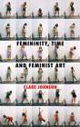 Femininity, Time and Feminist Art by Clare Johnson (Hardback, 2013)
