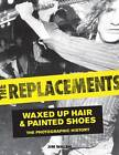 The Replacements: Waxed Up Hair and Painted Shoes: The Photographic History by Jim Walsh (Hardback, 2013)