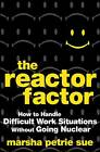 The Reactor Factor: How to Handle Difficult Work Situations Without Going Nuclear by Marsha Petrie Sue (Hardback, 2009)