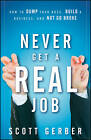 Never Get a  Real  Job: How to Dump Your Boss, Build a Business and Not Go Broke by Scott Gerber (Hardback, 2010)