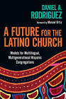 A Future for the Latino Church: Models for Multilingual, Multigenerational Hispanic Congregations by Daniel A Rodriguez (Paperback / softback, 2011)