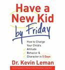 Have a New Kid by Friday : How to Change Your Child's Attitude, Behavior and Character in 5 Days by Kevin Leman (2008, Hardcover)