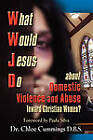 WHAT WOULD JESUS DO ABOUT DOMESTIC VIOLENCE AND ABUSE TOWARDS CHRISTIAN WOMEN? - A Biblical and Research-based Exploration for Church Leaders, Counselors, Church Members, and Victims by Chloe Patricia Forbes Cummings (Paperback, 2010)