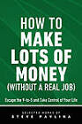 How to Make Lots of Money (Without a Real Job) - Escape the 9-To-5 and Take Control of Your Life by Steven Pavlina, Steve Pavlina (Paperback / softback, 2011)