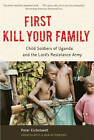 First Kill Your Family: Child Soldiers of Uganda and the Lord's Resistance Army by Peter Eichstaedt (Paperback, 2013)