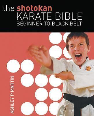 The Shotokan Karate Bible : Beginner to Black Belt by Ashley P. Martin (2007,...