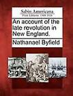 An Account of the Late Revolution in New England. by Nathanael Byfield (Paperback / softback, 2012)