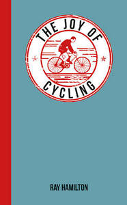 The-Joy-of-Cycling-For-Those-Who-Love-to-Ride-by-Ray-Hamilton-Hardback-2013