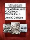 The Works of John C. Calhoun. Volume 2 of 6 by John C Calhoun (Paperback / softback, 2012)