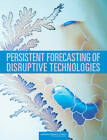 Persistent Forecasting of Disruptive Technologies by Committee on Forecasting Future Disruptive Technologies, National Research Council, Air Force Studies Board, Division on Engineering and Physical Sciences (Paperback, 2010)