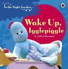 In the Night Garden: Wake Up, Igglepiggle by Andrew Davenport (Board book, 2013)