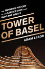 The Tower of Basel: The Shadowy History of the Secret Bank That Runs the World by Adam LeBor (Hardback, 2013)