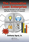 The Innovative Lean Enterprise: Using the Principles of Lean to Create and Deliver Innovation to Customers by Anthony Sgroi (Hardback, 2013)