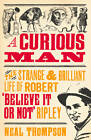 A Curious Man: The Strange and Brilliant Life of Robert 'believe it or Not' Ripley by Neal Thompson (Hardback, 2013)