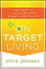 On Target Living: Your Guide to a Life of Balance, Energy and Vitality by Chris Johnson (Paperback, 2013)