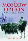 The Moscow Option: An Alternative Second World War by David Downing (Paperback, 2013)