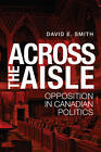 Across the Aisle: Opposition in Canadian Politics by David E. Smith (Paperback, 2013)
