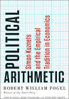 Political Arithmetic: Simon Kuznets and the Empirical Tradition in Economics by Robert William Fogel, Enid M. Fogel, Mark Guglielmo, Nathaniel Grotte (Hardback, 2013)